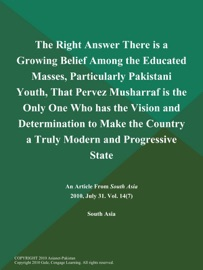 THE RIGHT ANSWER THERE IS A GROWING BELIEF AMONG THE EDUCATED MASSES, PARTICULARLY PAKISTANI YOUTH, THAT PERVEZ MUSHARRAF IS THE ONLY ONE WHO HAS THE VISION AND DETERMINATION TO MAKE THE COUNTRY A TRULY MODERN AND PROGRESSIVE STATE