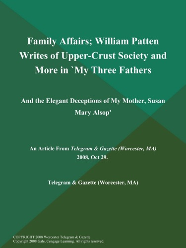 Family Affairs William Patten Writes of Upper-Crust Society and More in My Three Fathers And the Elegant Deceptions of My Mother Susan Mary Alsop