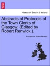 Abstracts Of Protocols Of The Town Clerks Of Glasgow Edited By Robert Renwick Vol VI