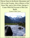Eleven Years In The Rocky Mountains And Life On The Frontier Also A History Of The Sioux War And A Life Of Gen George A Custer With Full Account Of His Last Battle