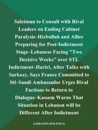 SULEIMAN TO CONSULT WITH RIVAL LEADERS ON ENDING CABINET PARALYSIS--HIZBULLAH AND ALLIES PREPARING FOR POST-INDICTMENT STAGE--LEBANESE FACING