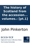 The History Of Scotland From The Accession Of The House Of Stuart To That Of Mary With Appendixes Of Original Papers By John Pinkerton In Two Volumes Pt1