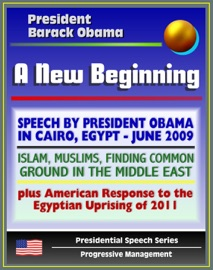 A NEW BEGINNING: SPEECH BY PRESIDENT BARACK OBAMA IN CAIRO, EGYPT, JUNE 2009 - ISLAM, MUSLIMS, FINDING COMMON GROUND IN THE MIDDLE EAST - PLUS AMERICAN RESPONSE TO EGYPTIAN UPRISING