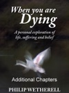 WHEN YOU ARE DYING A Personal Exploration Of Life Suffering And Belief ADDITIONAL CHAPTERS