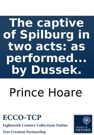 THE CAPTIVE OF SPILBURG IN TWO ACTS: AS PERFORMED AT THE THEATRE ROYAL, DRURY LANE, ALTERED FROM THE FAVOURITE FRENCH DRAMA CALLED LE SOUTERRAIN, WITH A PREFACE BY THE TRANSLATOR. THE MUSIC BY DUSSEK.