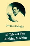 49 Tales Of The Thinking Machine 49 Detective Stories Featuring Professor Augustus S F X Van Dusen Also Known As The Thinking Machine