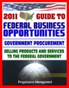 2011 Essential Guide To Federal Business Opportunities Comprehensive Practical Coverage - Bidding Procurement GSA Schedules Vendors Guide SBA Assistance Defining The Market