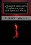 Unveiling Terrorism Fundamentalism And Spiritual Abuse