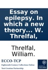 Essay On Epilepsy In Which A New Theory Of That Disease Is Attempted From Which The Proximate Cause Is Investigated And Indications Brought From Thence Shewing Clearly The Consistency Of The Method Of Cure By W Threlfal