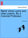 Blank Verse Lyrics And Other Poems By A Colonial Professor