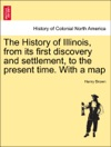 The History Of Illinois From Its First Discovery And Settlement To The Present Time With A Map