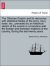 The Ottoman Empire And Its Resources With Statistical Tables Of The Army Navy Trade Etc Preceded By An Historical Sketch Of The Events In Connection With The Foreign And Domestic Relations Of The Country During The Last Twenty Years