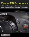 Canon T3i Experience The Still Photographers Guide To Operation And Image Creation With The Canon Rebel T3i  EOS 600D