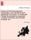 Report Of The Roxburghshire Committee Upon The Road From Edinburgh To London By Jedburgh Printed As Directed By A General Meeting Of Heritors And Turnpike Trustees Etc