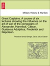 Great Captains A Course Of Six Lectures Showing The Influence On The Art Of War Of The Campaigns Of Alexander Hannibal Csar Gustavus Adolphus Frederick And Napoleon
