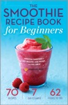 The Smoothie Recipe Book For Beginners Essential Smoothies To Get Healthy Lose Weight And Feel Great