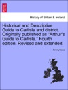 Historical And Descriptive Guide To Carlisle And District Originally Published As Arthurs Guide To Carlisle Fourth Edition Revised And Extended