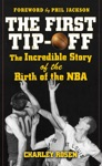 The First Tip-Off The Incredible Story Of The Birth Of The NBA