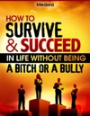 How To Survive And Succeed In Life Without Being A Bitch Or A Bully