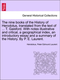 DOWNLOAD OF THE NINE BOOKS OF THE HISTORY OF HERODOTUS, TRANSLATED FROM THE TEXT OF ... T. GAISFORD. WITH NOTES ILLUSTRATIVE AND CRITICAL, A GEOGRAPHICAL INDEX, AN INTRODUCTORY ESSAY AND A SUMMARY OF THE HISTORY. BY P. E. LAURENT.VOL.II PDF EBOOK