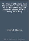 The History Of England From The Invasion Of Julius Caesar To The End Of The Reign Of James The Second Part C -- Henry VII To Mary