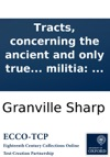 Tracts Concerning The Ancient And Only True Legal Means Of National Defence By A Free Militia