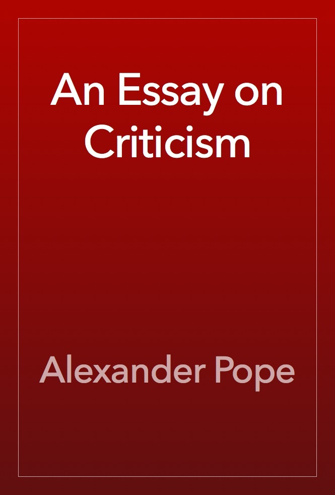 alexander pope the essay on criticism Alexander pope an essay on criticism written in the year 1709 [the title, _an essay on criticism_ hardly indicates all that is included in the poem it would have been impossible to give a full and exact idea of the art of poetical criticism without entering into the consideration of the art of poetry.