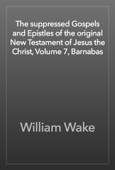William Wake - The suppressed Gospels and Epistles of the original New Testament of Jesus the Christ, Volume 7, Barnabas artwork