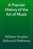 William Smythe Babcock Mathews - A Popular History of the Art of Music artwork