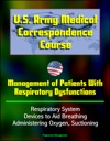 US Army Medical Correspondence Course Management Of Patients With Respiratory Dysfunctions - Respiratory System Devices To Aid Breathing Administering Oxygen Suctioning
