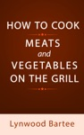 How To Cook Meats And Vegetables On The Grill