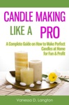 Candle Making Like A Pro A Complete Guide On How To Make Perfect Candles At Home For Fun  Profit