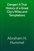Abraham H. Hummel - Danger! A True History of a Great City's Wiles and Temptations artwork