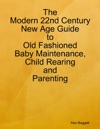 The Modern 22nd Century New Age Guide To Old Fashioned Baby Maintenance Child Rearing And Parenting
