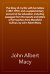 The Story Of My Life With Her Letters 1887-1901 And A Supplementary Account Of Her Education Including Passages From The Reports And Letters Of Her Teacher Anne Mansfield Sullivan By John Albert Macy