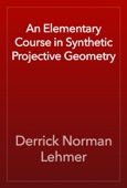 Derrick Norman Lehmer - An Elementary Course in Synthetic Projective Geometry artwork