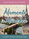 Learn German With Stories Momente In Mnchen  10 Short Stories For Beginners