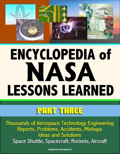 Encyclopedia of NASA Lessons Learned Part 3 Thousands of Aerospace Technology Engineering Reports Problems Accidents Mishaps Ideas and Solutions - Space Shuttle Spacecraft Rockets Aircraft