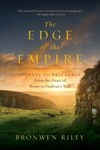 The Edge Of The Empire A Journey To Britannia From The Heart Of Rome To Hadrians Wall