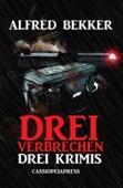 Drei Alfred Bekker Krimis - Drei Verbrechen