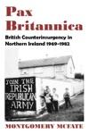 Pax Britannica British Counterinsurgency In Northern Ireland 1969-1982