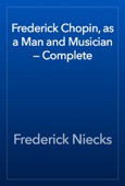 Frederick Chopin, as a Man and Musician — Complete