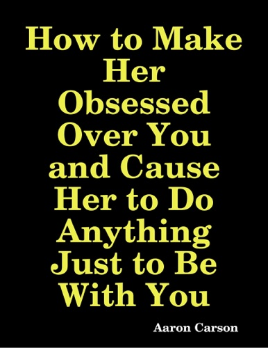 How to Make Her Obsessed Over You and Cause Her to Do Anything Just to Be With You