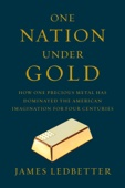 One Nation Under Gold: How One Precious Metal Has Dominated the American Imagination for Four Centuries - James Ledbetter Cover Art