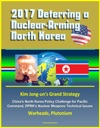 2017 Deterring A Nuclear-Arming North Korea Kim Jong-uns Grand Strategy Chinas North Korea Policy Challenge For Pacific Command DPRKs Nuclear Weapons Technical Issues Warheads Plutonium