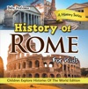 History Of Rome For Kids A History Series - Children Explore Histories Of The World Edition