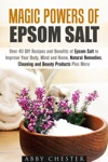 Magic Powers Of Epsom Salt Over 40 DIY Recipes And Benefits To Improve Your Body Mind And Home Natural Remedies Cleaning And Beauty Products