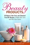 Beauty Products All-Natural Non-Toxic And Chemical Free DIY Recipes To Make Hair Care And Skin Care Easier