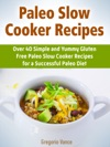 Paleo Slow Cooker Recipes Over 40 Simple And Yummy Gluten Free Paleo Slow Cooker Recipes For A Successful Paleo Diet