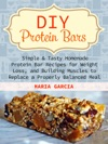 DIY Protein Bars Simple  Tasty Homemade Protein Bar Recipes For Weight Loss And Build Muscles To Replace A Properly Balanced Meal